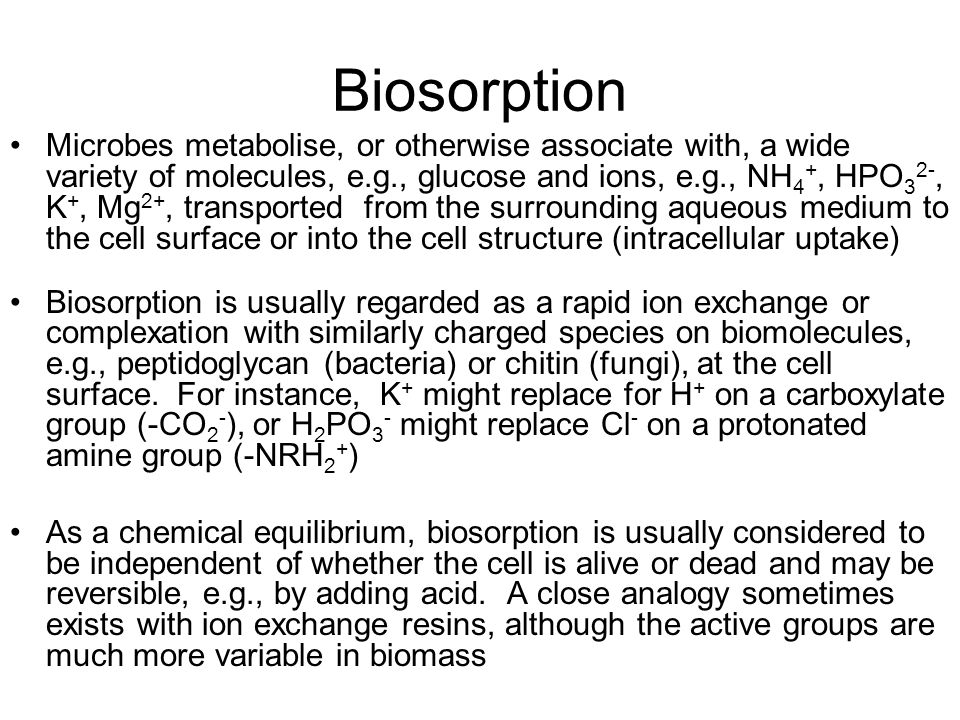 Biosorption Microbes metabolise, or otherwise associate with, a wide variety of molecules, e.g., glucose and ions, e.g., NH 4 +, HPO 3 2-, K +, Mg 2+,