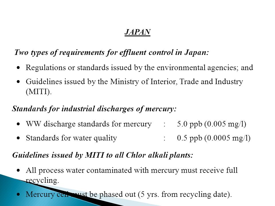 JAPAN Two types of requirements for effluent control in Japan:  Regulations or standards issued by the environmental agencies; and  Guidelines issued by the Ministry of Interior, Trade and Industry (MITI).