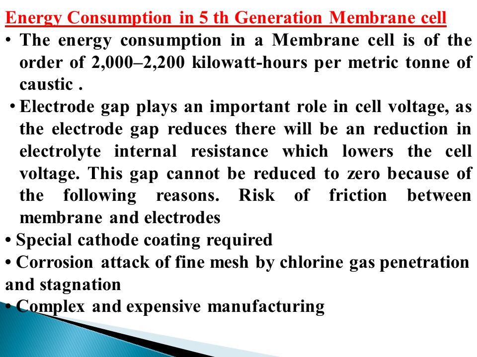Energy Consumption in 5 th Generation Membrane cell The energy consumption in a Membrane cell is of the order of 2,000–2,200 kilowatt-hours per metric tonne of caustic.