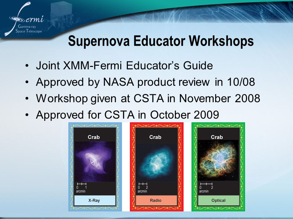 Supernova Educator Workshops Joint XMM-Fermi Educator's Guide Approved by NASA product review in 10/08 Workshop given at CSTA in November 2008 Approve