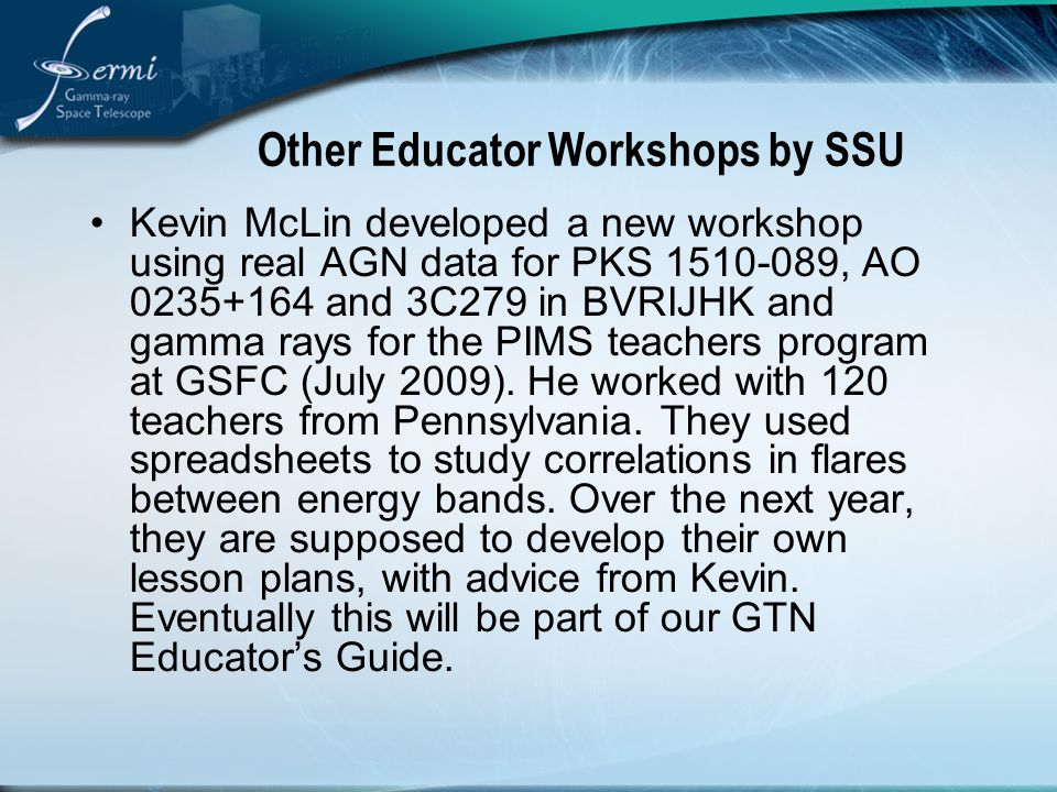 Other Educator Workshops by SSU Kevin McLin developed a new workshop using real AGN data for PKS 1510-089, AO 0235+164 and 3C279 in BVRIJHK and gamma rays for the PIMS teachers program at GSFC (July 2009).