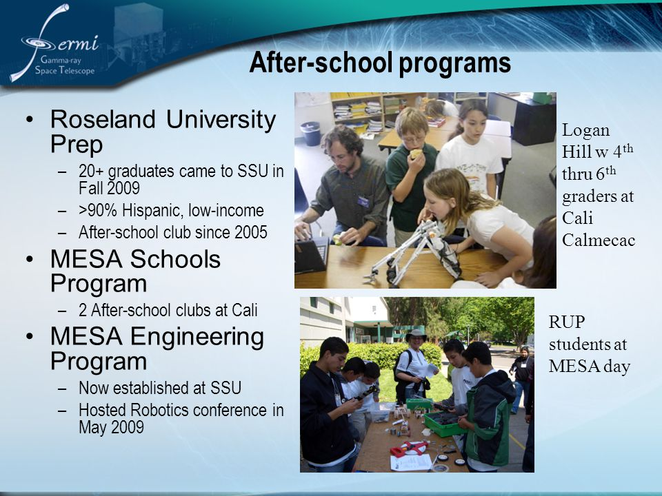 After-school programs Roseland University Prep –20+ graduates came to SSU in Fall 2009 –>90% Hispanic, low-income –After-school club since 2005 MESA Schools Program –2 After-school clubs at Cali MESA Engineering Program –Now established at SSU –Hosted Robotics conference in May 2009 Logan Hill w 4 th thru 6 th graders at Cali Calmecac RUP students at MESA day