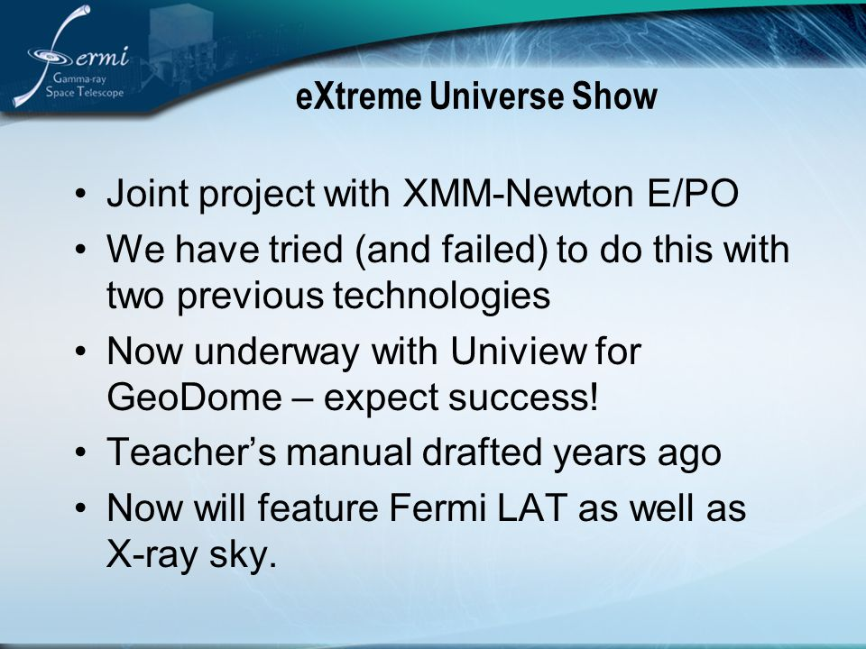 eXtreme Universe Show Joint project with XMM-Newton E/PO We have tried (and failed) to do this with two previous technologies Now underway with Uniview for GeoDome – expect success.
