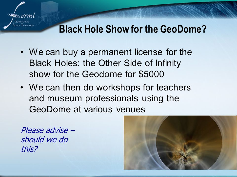 Black Hole Show for the GeoDome? We can buy a permanent license for the Black Holes: the Other Side of Infinity show for the Geodome for $5000 We can
