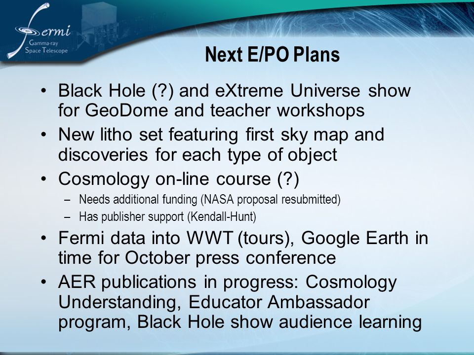 Next E/PO Plans Black Hole ( ) and eXtreme Universe show for GeoDome and teacher workshops New litho set featuring first sky map and discoveries for each type of object Cosmology on-line course ( ) –Needs additional funding (NASA proposal resubmitted) –Has publisher support (Kendall-Hunt) Fermi data into WWT (tours), Google Earth in time for October press conference AER publications in progress: Cosmology Understanding, Educator Ambassador program, Black Hole show audience learning