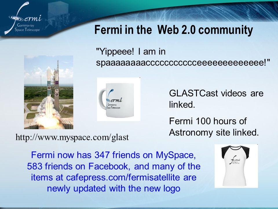 Fermi in the Web 2.0 community http://www.myspace.com/glast Fermi now has 347 friends on MySpace, 583 friends on Facebook, and many of the items at cafepress.com/fermisatellite are newly updated with the new logo GLASTCast videos are linked.