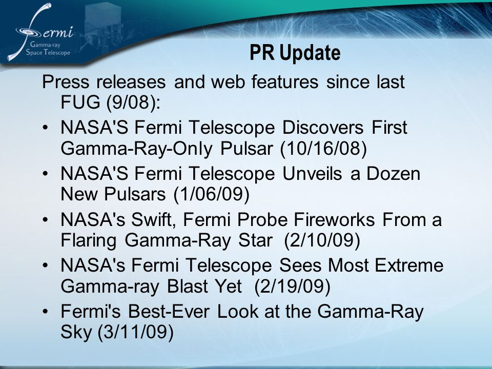 PR Update Press releases and web features since last FUG (9/08): NASA S Fermi Telescope Discovers First Gamma-Ray-Only Pulsar (10/16/08) NASA S Fermi Telescope Unveils a Dozen New Pulsars (1/06/09) NASA s Swift, Fermi Probe Fireworks From a Flaring Gamma-Ray Star (2/10/09) NASA s Fermi Telescope Sees Most Extreme Gamma-ray Blast Yet (2/19/09) Fermi s Best-Ever Look at the Gamma-Ray Sky (3/11/09)