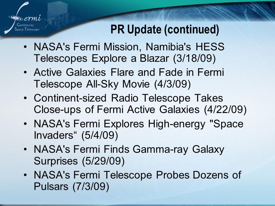 PR Update (continued) NASA s Fermi Mission, Namibia s HESS Telescopes Explore a Blazar (3/18/09) Active Galaxies Flare and Fade in Fermi Telescope All-Sky Movie (4/3/09) Continent-sized Radio Telescope Takes Close-ups of Fermi Active Galaxies (4/22/09) NASA s Fermi Explores High-energy Space Invaders (5/4/09) NASA s Fermi Finds Gamma-ray Galaxy Surprises (5/29/09) NASA s Fermi Telescope Probes Dozens of Pulsars (7/3/09)