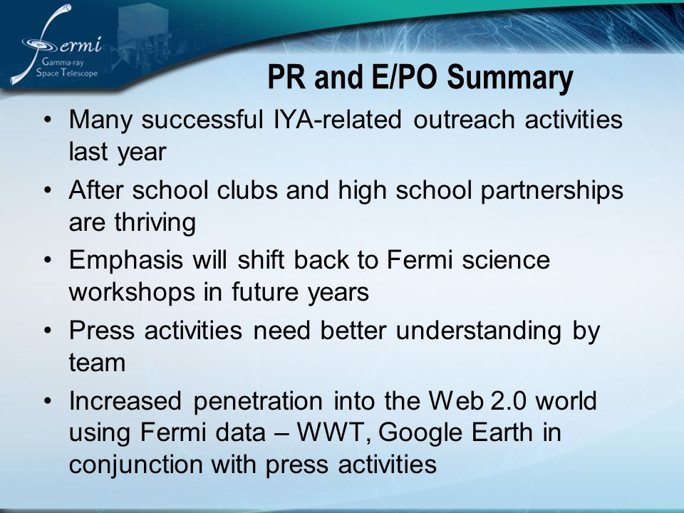 PR and E/PO Summary Many successful IYA-related outreach activities last year After school clubs and high school partnerships are thriving Emphasis will shift back to Fermi science workshops in future years Press activities need better understanding by team Increased penetration into the Web 2.0 world using Fermi data – WWT, Google Earth in conjunction with press activities