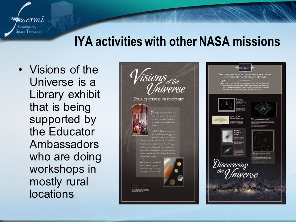 IYA activities with other NASA missions Visions of the Universe is a Library exhibit that is being supported by the Educator Ambassadors who are doing