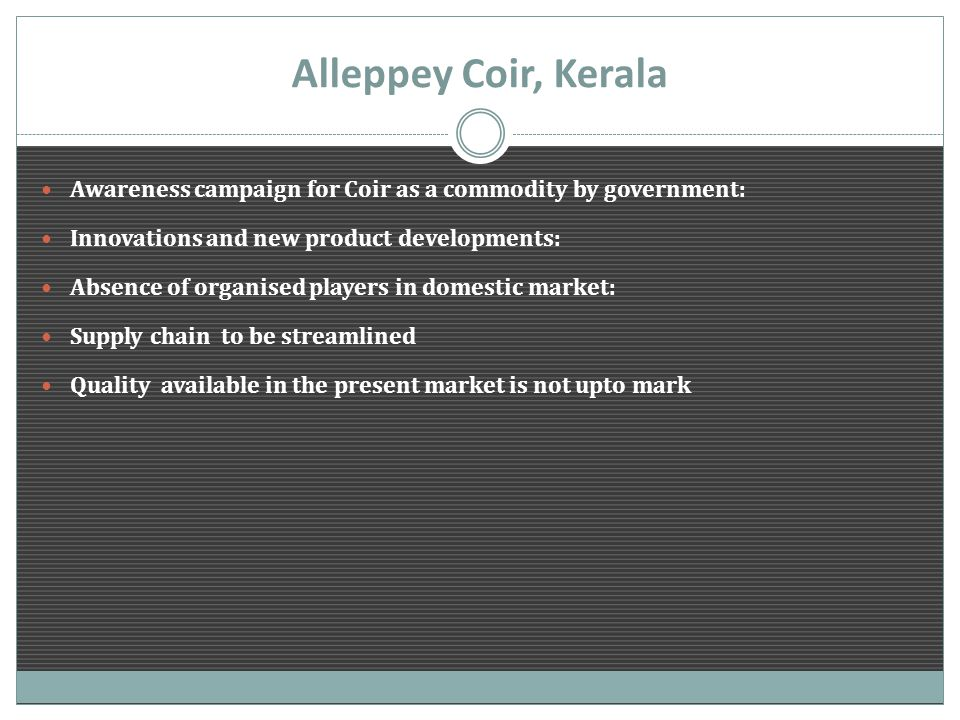 Alleppey Coir, Kerala Awareness campaign for Coir as a commodity by government: Innovations and new product developments: Absence of organised players in domestic market: Supply chain to be streamlined Quality available in the present market is not upto mark