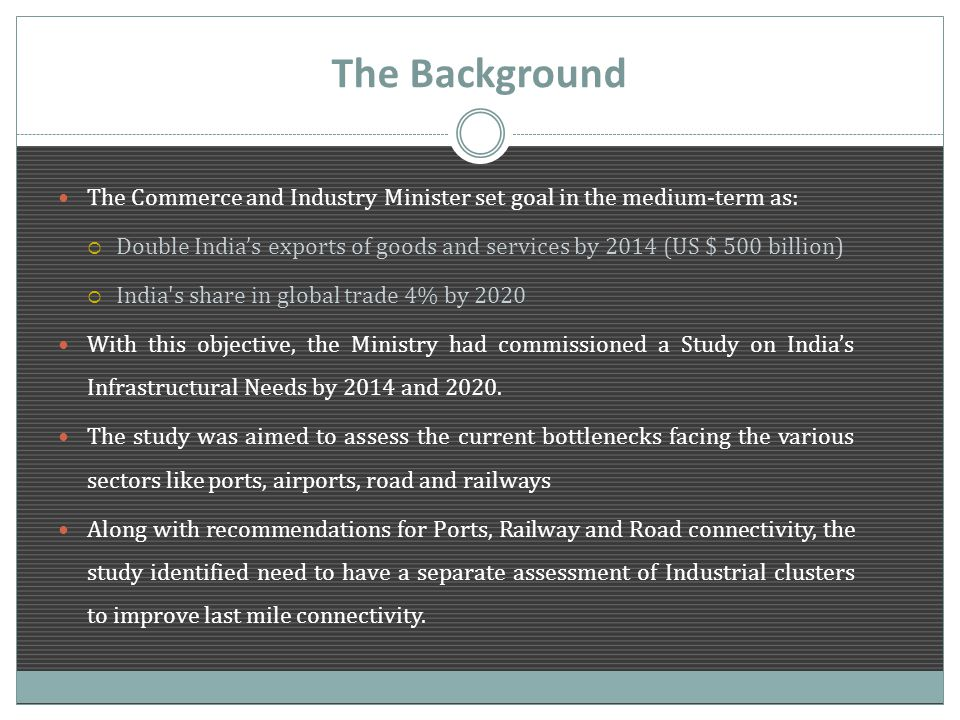 The Background The Commerce and Industry Minister set goal in the medium-term as:  Double India's exports of goods and services by 2014 (US $ 500 billion)  India s share in global trade 4% by 2020 With this objective, the Ministry had commissioned a Study on India's Infrastructural Needs by 2014 and 2020.