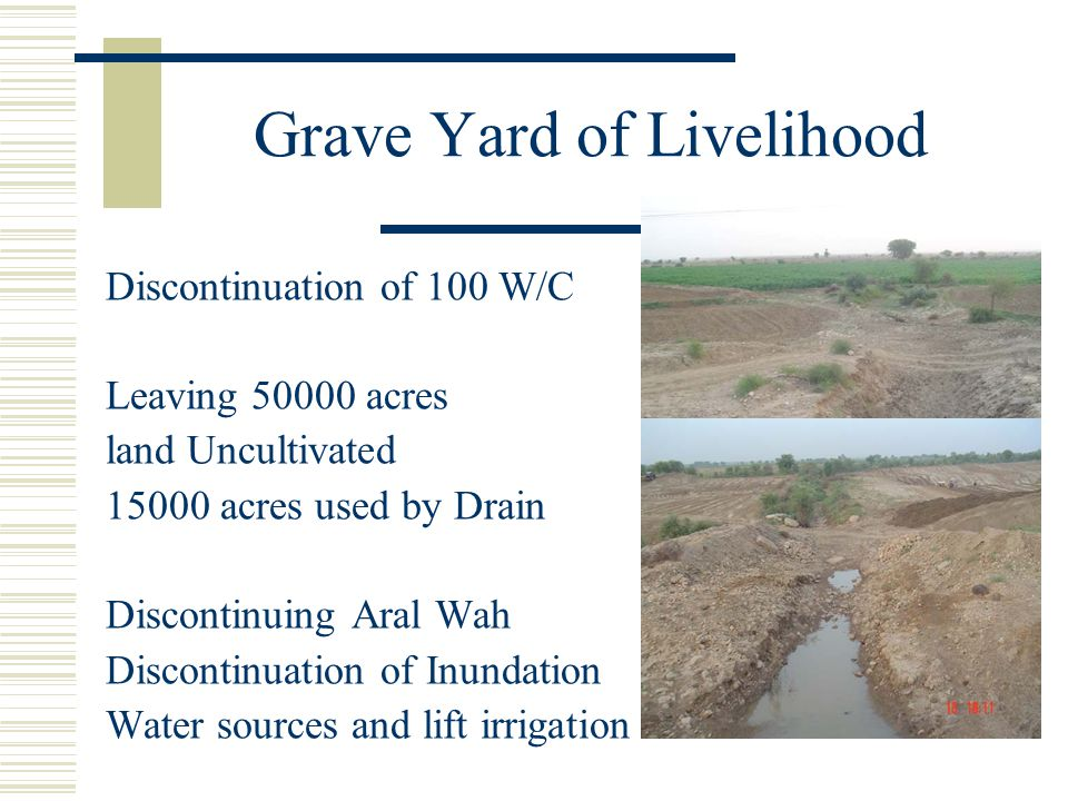 Grave Yard of Livelihood Discontinuation of 100 W/C Leaving 50000 acres land Uncultivated 15000 acres used by Drain Discontinuing Aral Wah Discontinua