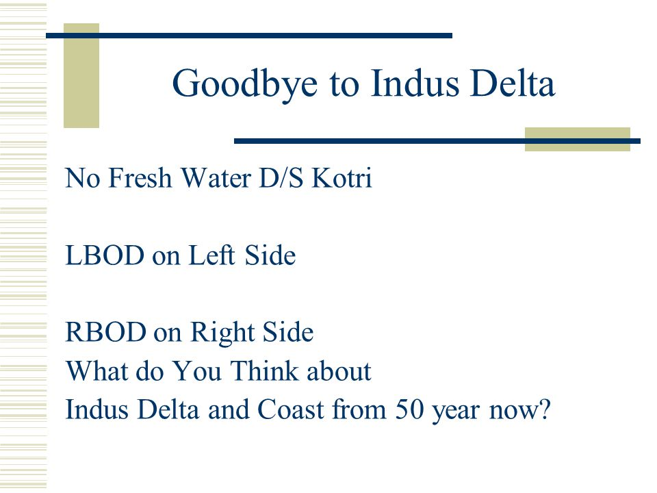 Goodbye to Indus Delta No Fresh Water D/S Kotri LBOD on Left Side RBOD on Right Side What do You Think about Indus Delta and Coast from 50 year now?