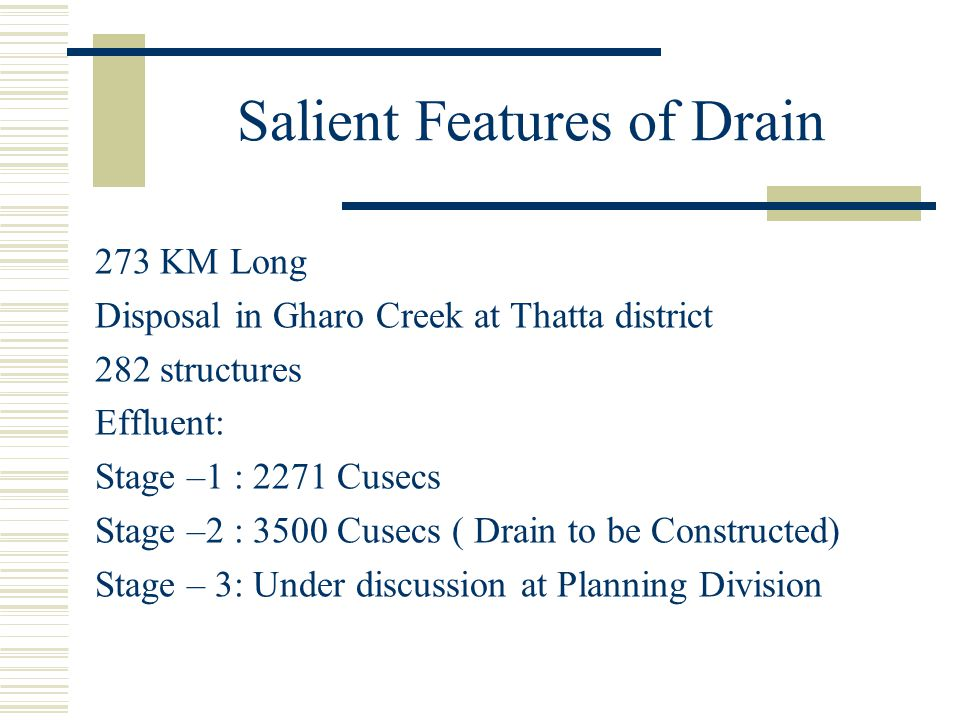 Salient Features of Drain 273 KM Long Disposal in Gharo Creek at Thatta district 282 structures Effluent: Stage –1 : 2271 Cusecs Stage –2 : 3500 Cusec