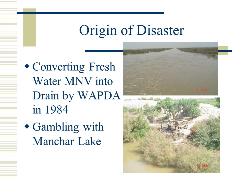 Origin of Disaster  Converting Fresh Water MNV into Drain by WAPDA in 1984  Gambling with Manchar Lake