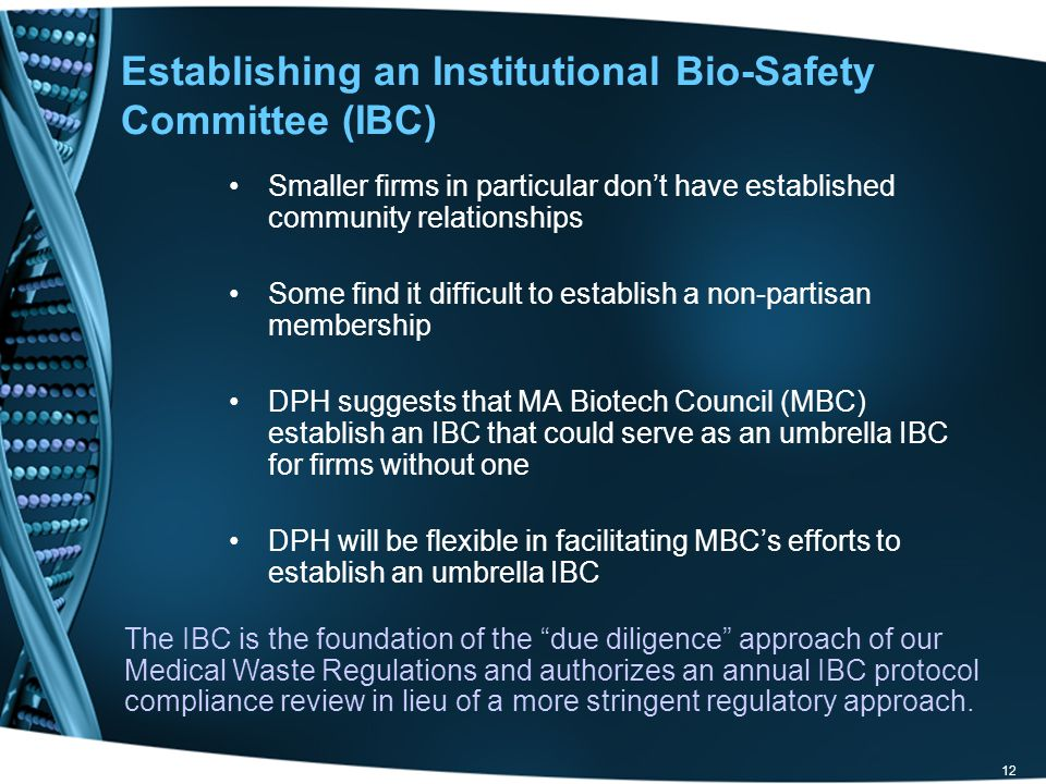 12 Establishing an Institutional Bio-Safety Committee (IBC) Smaller firms in particular don't have established community relationships Some find it difficult to establish a non-partisan membership DPH suggests that MA Biotech Council (MBC) establish an IBC that could serve as an umbrella IBC for firms without one DPH will be flexible in facilitating MBC's efforts to establish an umbrella IBC The IBC is the foundation of the due diligence approach of our Medical Waste Regulations and authorizes an annual IBC protocol compliance review in lieu of a more stringent regulatory approach.