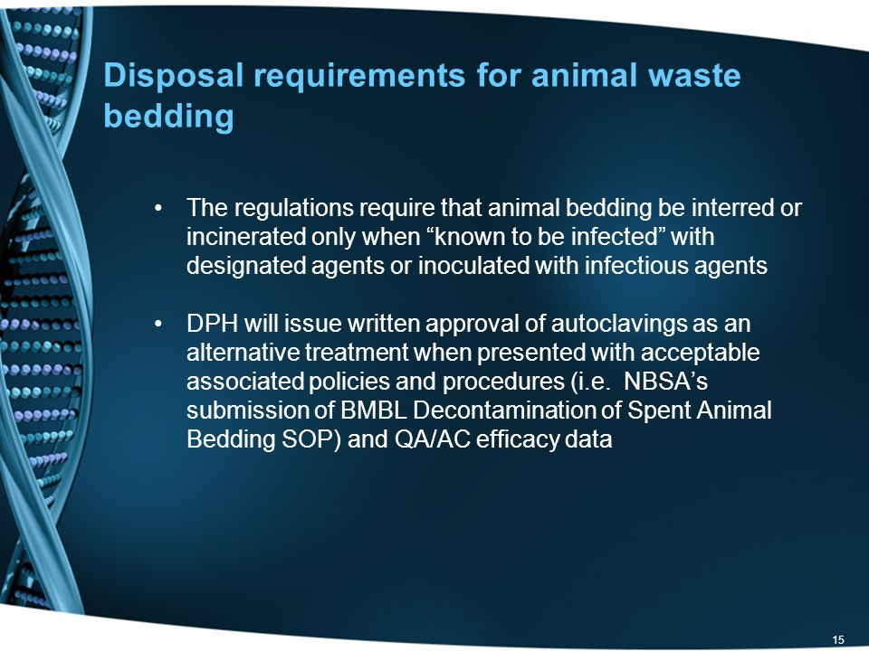 15 Disposal requirements for animal waste bedding The regulations require that animal bedding be interred or incinerated only when known to be infected with designated agents or inoculated with infectious agents DPH will issue written approval of autoclavings as an alternative treatment when presented with acceptable associated policies and procedures (i.e.