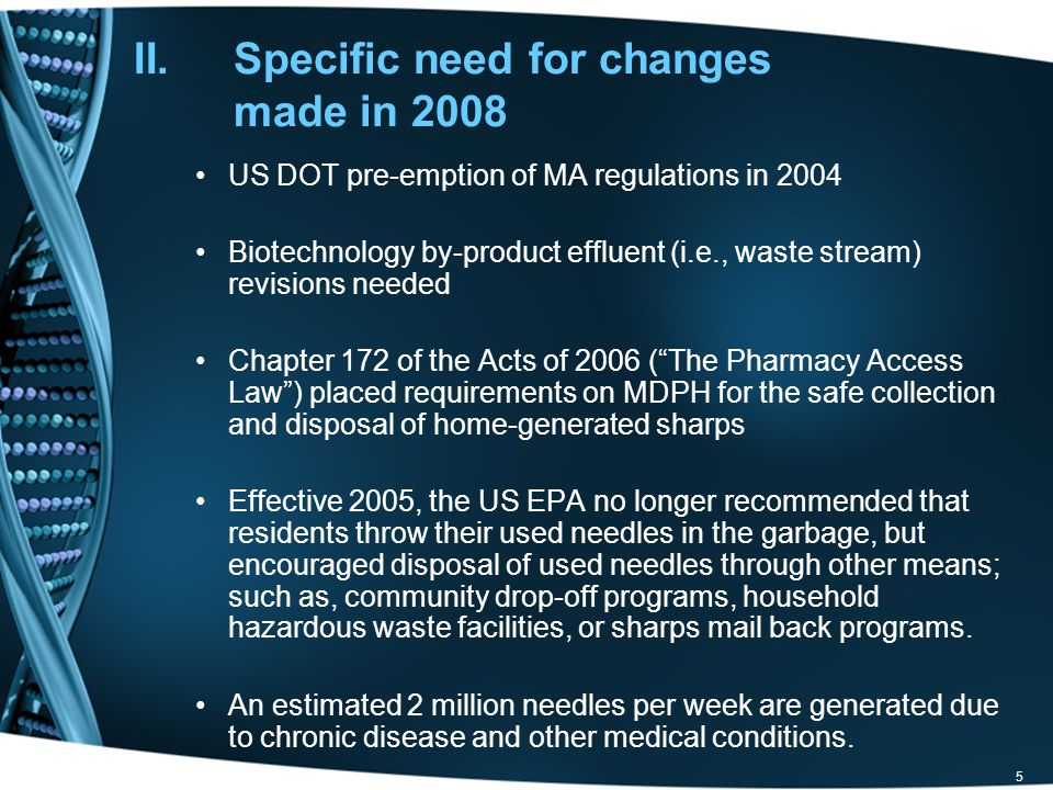 5 II.Specific need for changes made in 2008 US DOT pre-emption of MA regulations in 2004 Biotechnology by-product effluent (i.e., waste stream) revisions needed Chapter 172 of the Acts of 2006 ( The Pharmacy Access Law ) placed requirements on MDPH for the safe collection and disposal of home-generated sharps Effective 2005, the US EPA no longer recommended that residents throw their used needles in the garbage, but encouraged disposal of used needles through other means; such as, community drop-off programs, household hazardous waste facilities, or sharps mail back programs.