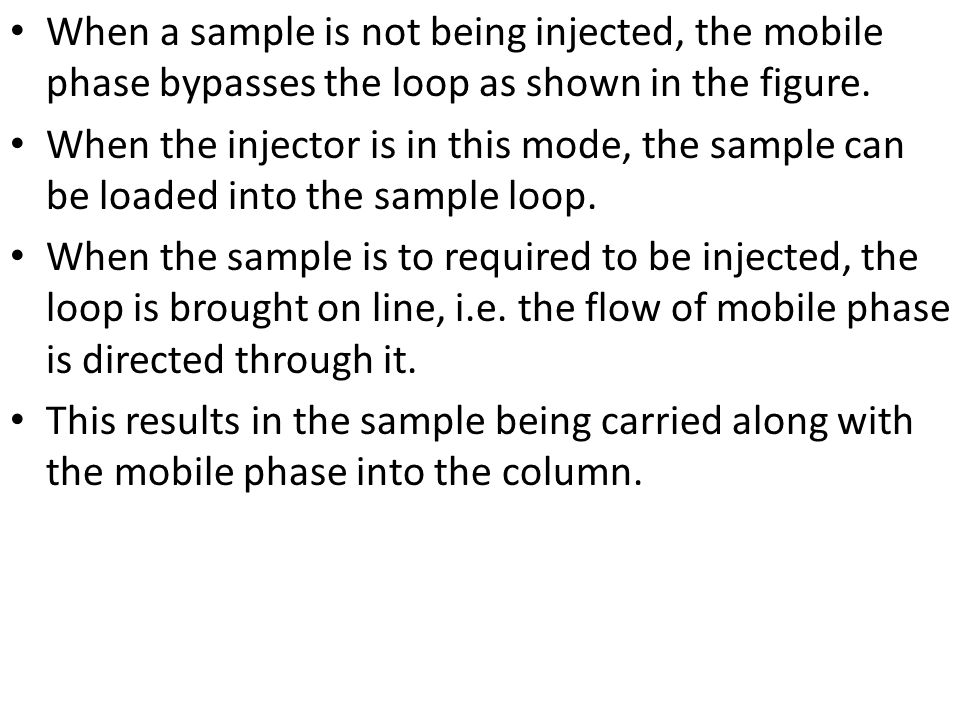 When a sample is not being injected, the mobile phase bypasses the loop as shown in the figure. When the injector is in this mode, the sample can be l