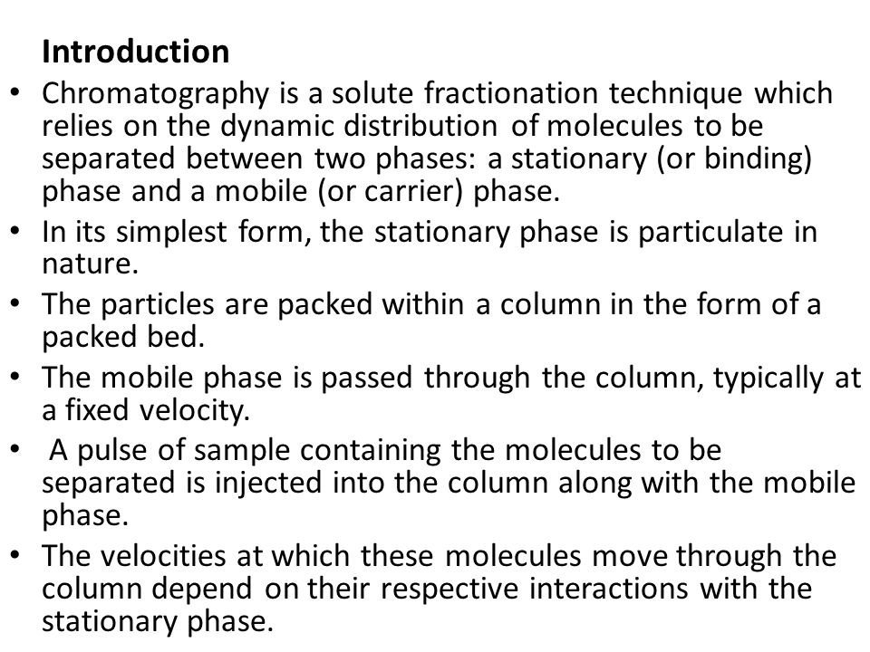 Introduction Chromatography is a solute fractionation technique which relies on the dynamic distribution of molecules to be separated between two phas