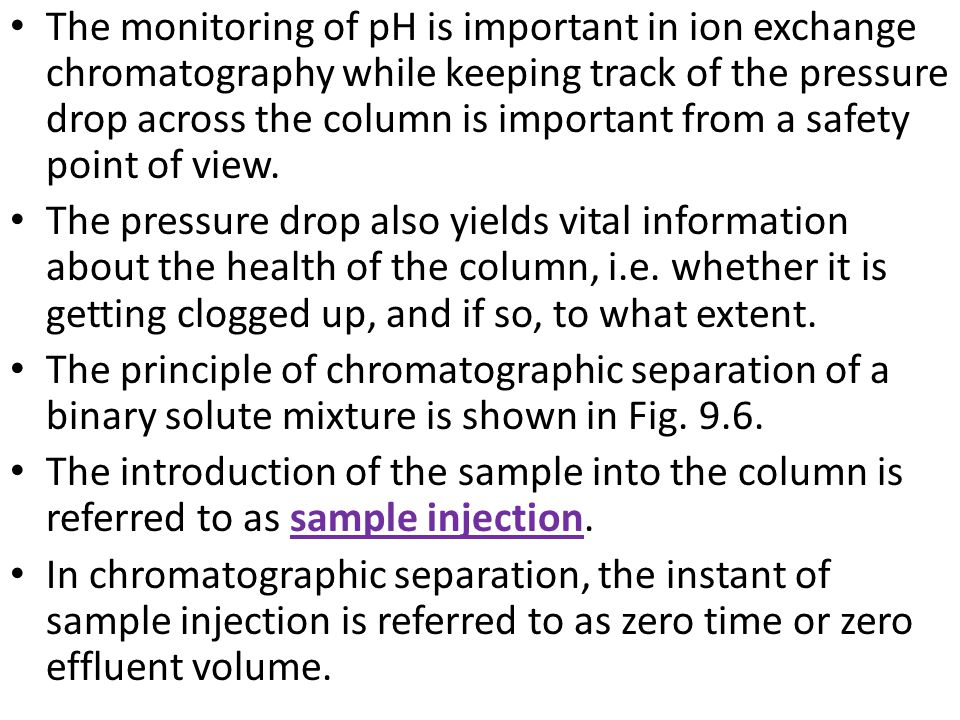 The monitoring of pH is important in ion exchange chromatography while keeping track of the pressure drop across the column is important from a safety