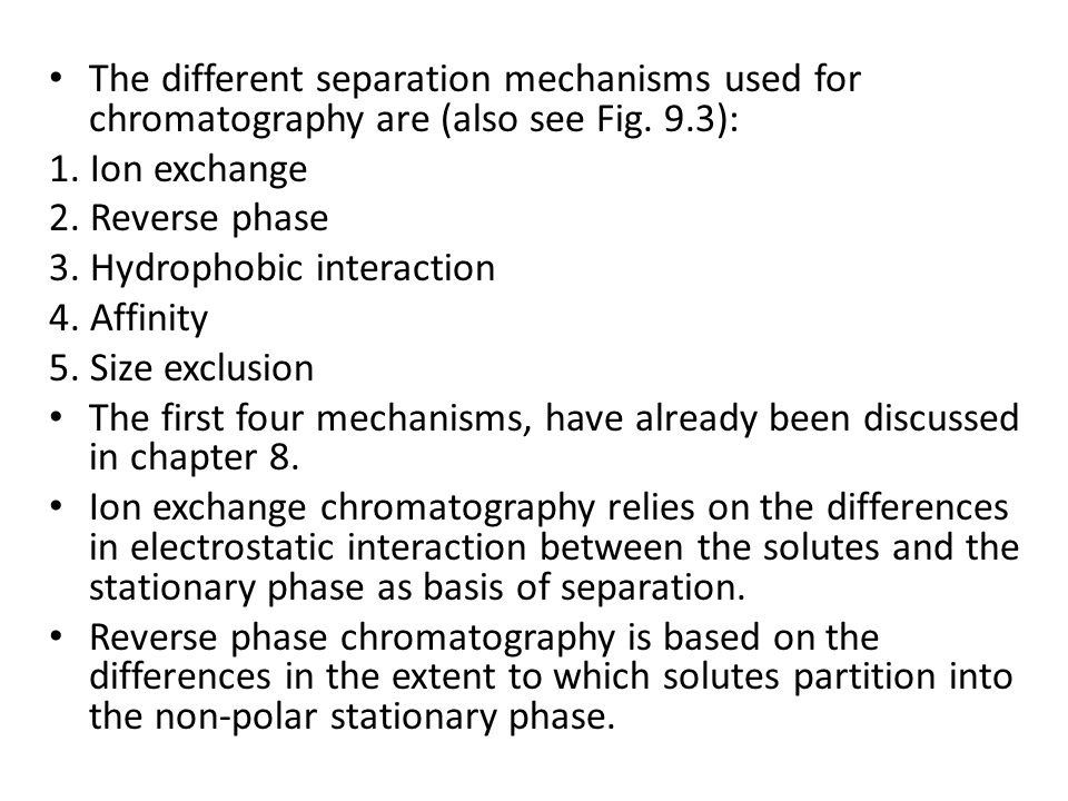 The different separation mechanisms used for chromatography are (also see Fig. 9.3): 1. Ion exchange 2. Reverse phase 3. Hydrophobic interaction 4. Af