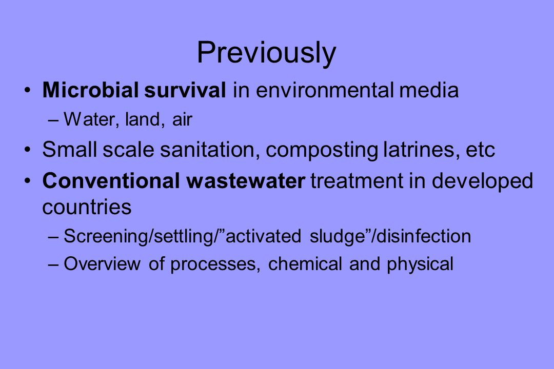 Previously Microbial survival in environmental media –Water, land, air Small scale sanitation, composting latrines, etc Conventional wastewater treatment in developed countries –Screening/settling/ activated sludge /disinfection –Overview of processes, chemical and physical