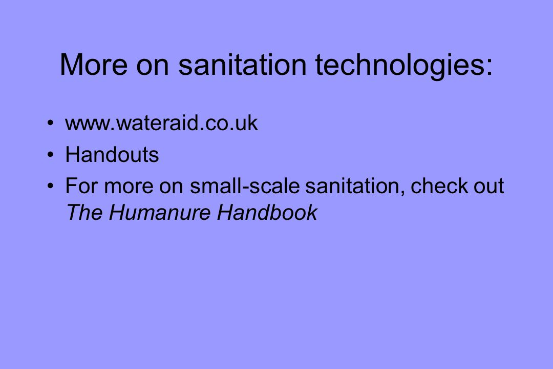 More on sanitation technologies: www.wateraid.co.uk Handouts For more on small-scale sanitation, check out The Humanure Handbook