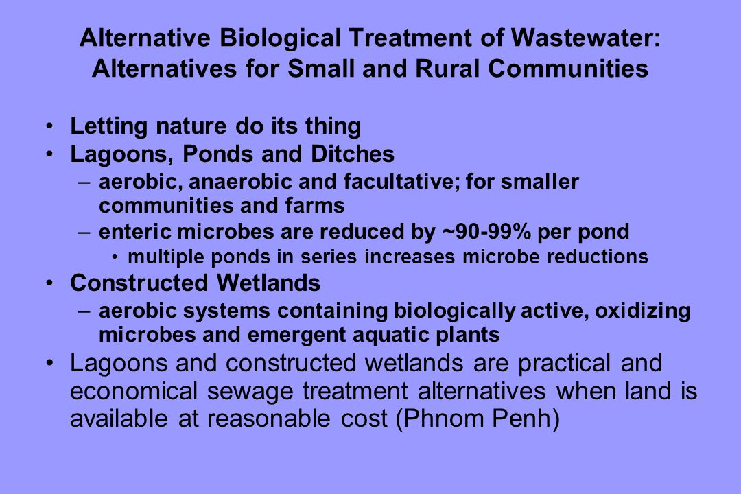 Alternative Biological Treatment of Wastewater: Alternatives for Small and Rural Communities Letting nature do its thing Lagoons, Ponds and Ditches –aerobic, anaerobic and facultative; for smaller communities and farms –enteric microbes are reduced by ~90-99% per pond multiple ponds in series increases microbe reductions Constructed Wetlands –aerobic systems containing biologically active, oxidizing microbes and emergent aquatic plants Lagoons and constructed wetlands are practical and economical sewage treatment alternatives when land is available at reasonable cost (Phnom Penh)