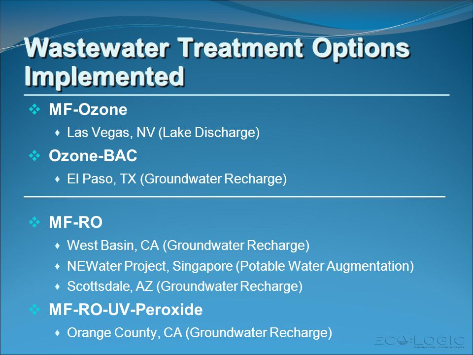 Wastewater Treatment Options Implemented  MF-Ozone  Las Vegas, NV (Lake Discharge)  Ozone-BAC  El Paso, TX (Groundwater Recharge)  MF-RO  West Basin, CA (Groundwater Recharge)  NEWater Project, Singapore (Potable Water Augmentation)  Scottsdale, AZ (Groundwater Recharge)  MF-RO-UV-Peroxide  Orange County, CA (Groundwater Recharge)
