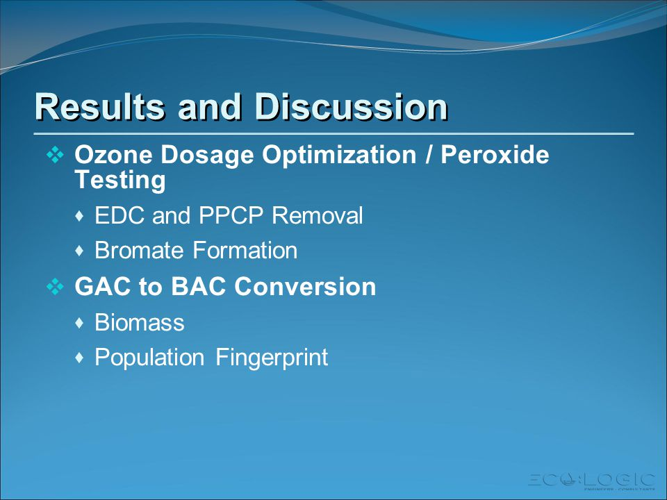 Results and Discussion  Ozone Dosage Optimization / Peroxide Testing  EDC and PPCP Removal  Bromate Formation  GAC to BAC Conversion  Biomass  Population Fingerprint