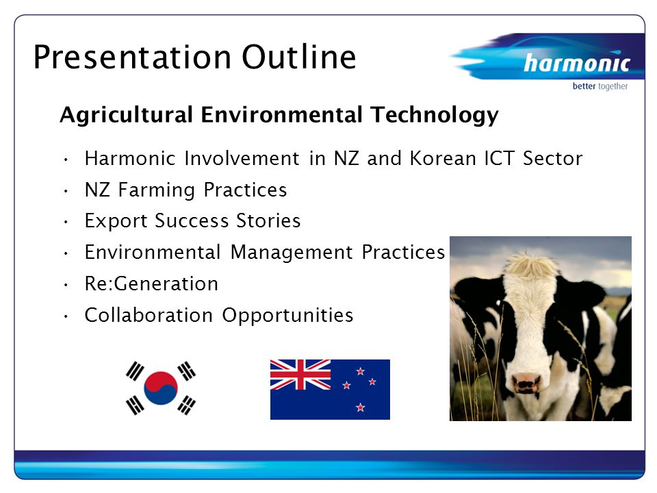 Presentation Outline Agricultural Environmental Technology Harmonic Involvement in NZ and Korean ICT Sector NZ Farming Practices Export Success Storie