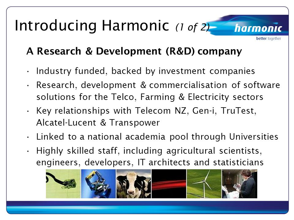 Introducing Harmonic (1 of 2) Industry funded, backed by investment companies Research, development & commercialisation of software solutions for the