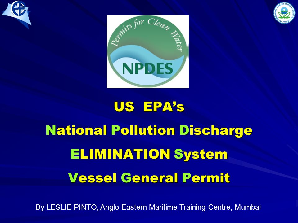 US EPA's National Pollution Discharge ELIMINATION System Vessel General Permit By LESLIE PINTO, Anglo Eastern Maritime Training Centre, Mumbai