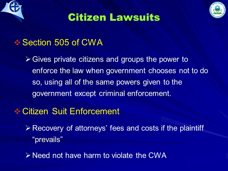 Citizen Lawsuits   Section 505 of CWA   Gives private citizens and groups the power to enforce the law when government chooses not to do so, using all of the same powers given to the government except criminal enforcement.