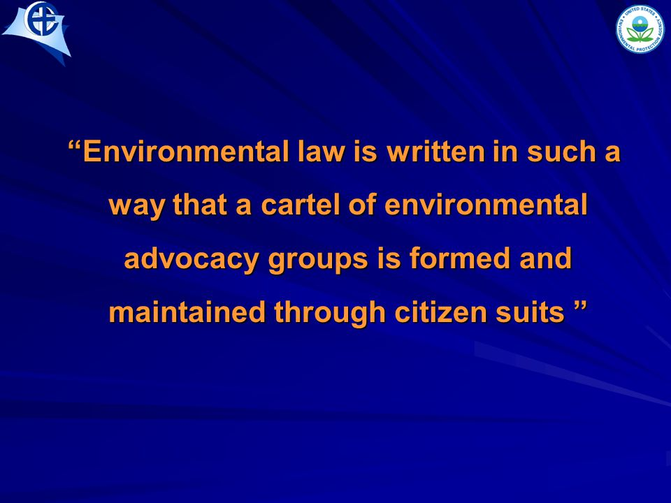 Environmental law is written in such a way that a cartel of environmental advocacy groups is formed and maintained through citizen suits Environmental law is written in such a way that a cartel of environmental advocacy groups is formed and maintained through citizen suits