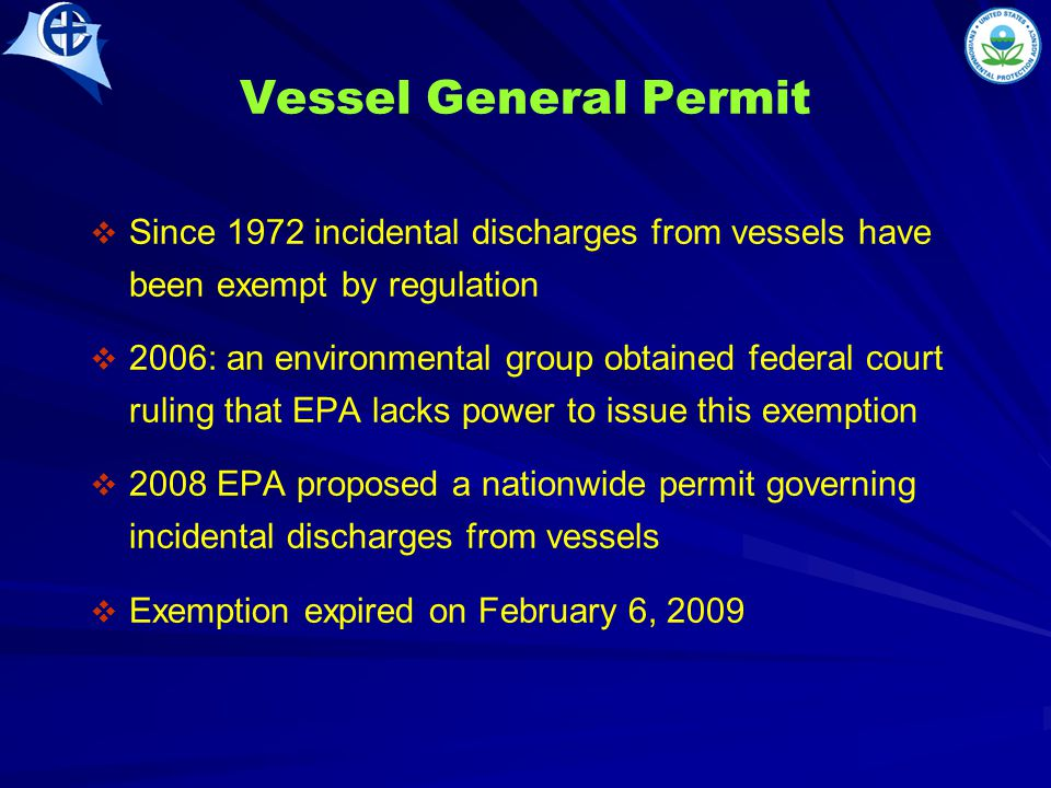 Vessel General Permit   Since 1972 incidental discharges from vessels have been exempt by regulation   2006: an environmental group obtained federal court ruling that EPA lacks power to issue this exemption   2008 EPA proposed a nationwide permit governing incidental discharges from vessels   Exemption expired on February 6, 2009