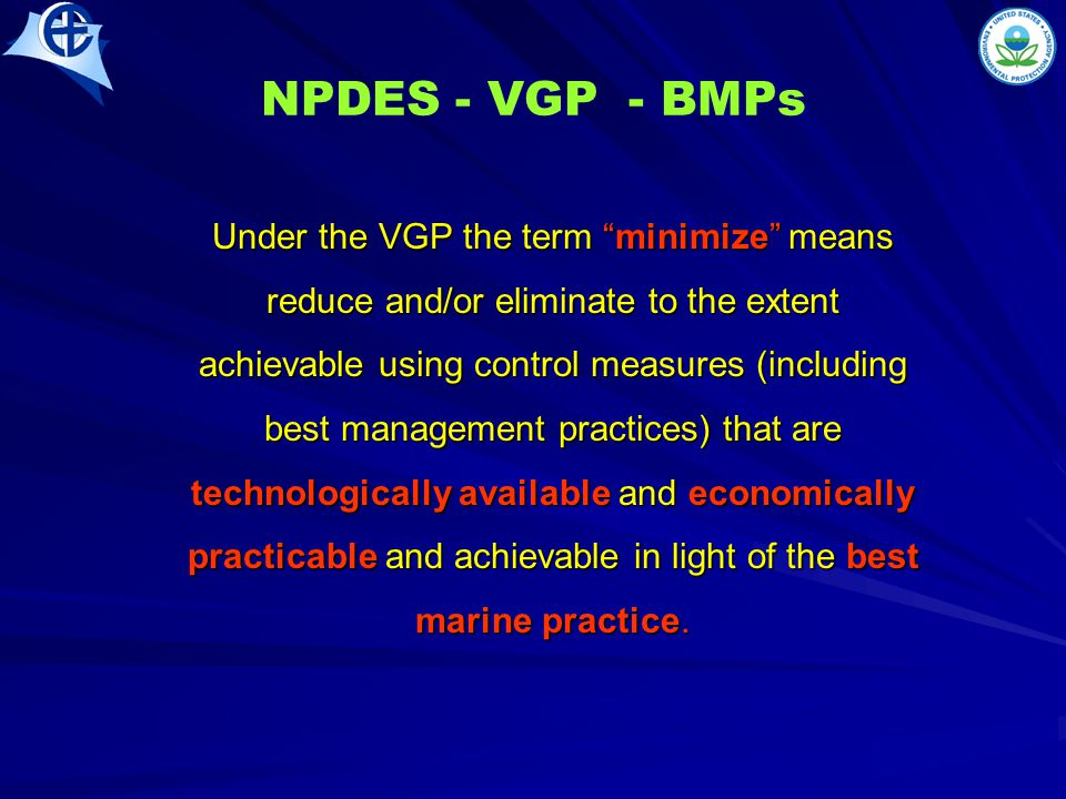 NPDES - VGP - BMPs Under the VGP the term minimize means reduce and/or eliminate to the extent achievable using control measures (including best management practices) that are technologically available and economically practicable and achievable in light of the best marine practice.