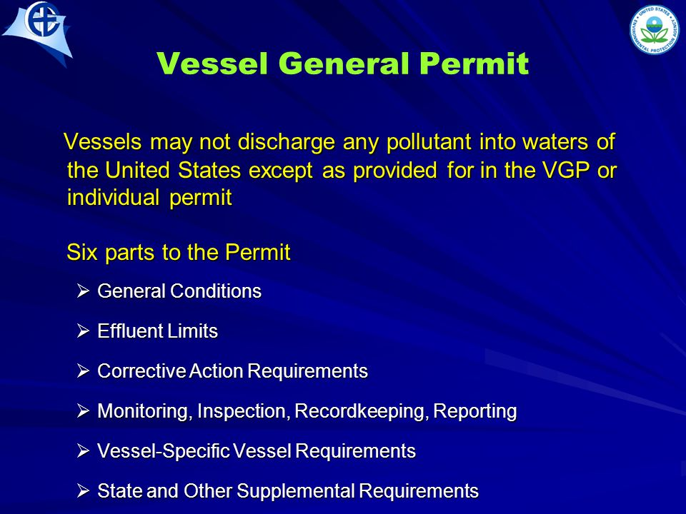 Vessel General Permit Vessels may not discharge any pollutant into waters of the United States except as provided for in the VGP or individual permit Vessels may not discharge any pollutant into waters of the United States except as provided for in the VGP or individual permit Six parts to the Permit Six parts to the Permit  General Conditions  Effluent Limits  Corrective Action Requirements  Monitoring, Inspection, Recordkeeping, Reporting  Vessel-Specific Vessel Requirements  State and Other Supplemental Requirements