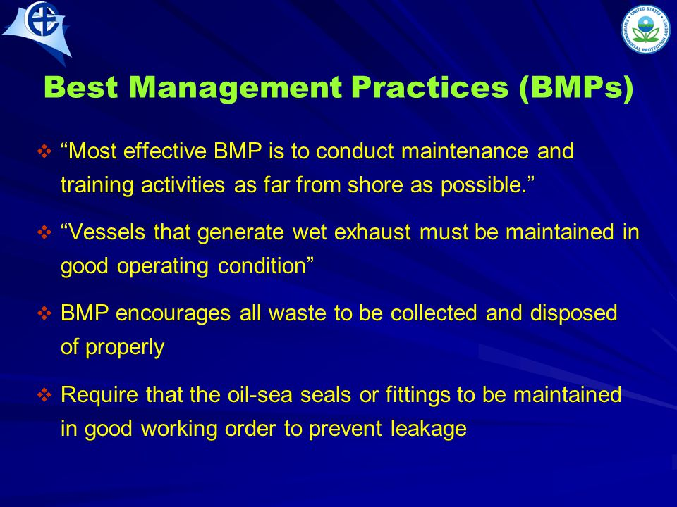 Best Management Practices (BMPs)   Most effective BMP is to conduct maintenance and training activities as far from shore as possible.   Vessels that generate wet exhaust must be maintained in good operating condition   BMP encourages all waste to be collected and disposed of properly   Require that the oil-sea seals or fittings to be maintained in good working order to prevent leakage