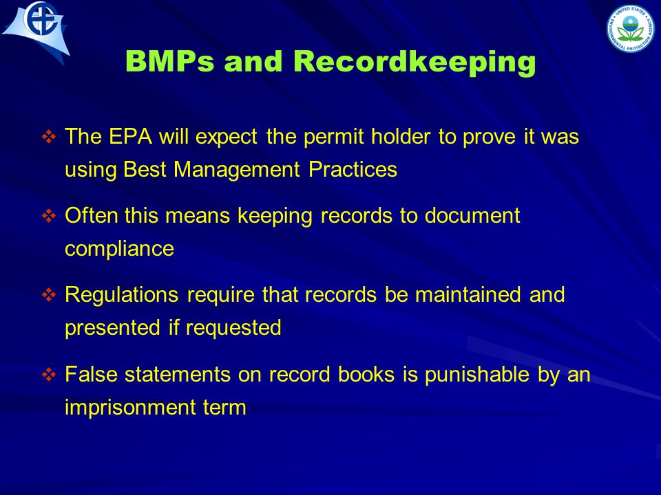 BMPs and Recordkeeping   The EPA will expect the permit holder to prove it was using Best Management Practices   Often this means keeping records to document compliance   Regulations require that records be maintained and presented if requested   False statements on record books is punishable by an imprisonment term