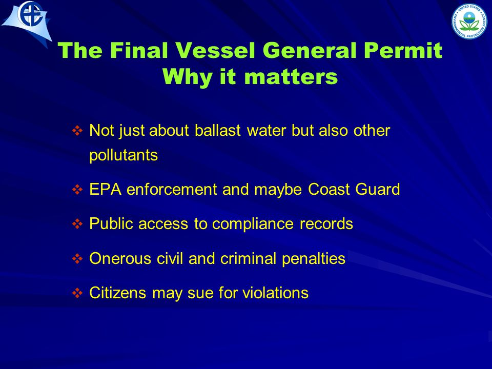 The Final Vessel General Permit Why it matters   Not just about ballast water but also other pollutants   EPA enforcement and maybe Coast Guard   Public access to compliance records   Onerous civil and criminal penalties   Citizens may sue for violations