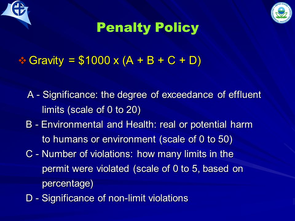 Penalty Policy  Gravity = $1000 x (A + B + C + D) A - Significance: the degree of exceedance of effluent A - Significance: the degree of exceedance of effluent limits (scale of 0 to 20) limits (scale of 0 to 20) B - Environmental and Health: real or potential harm B - Environmental and Health: real or potential harm to humans or environment (scale of 0 to 50) to humans or environment (scale of 0 to 50) C - Number of violations: how many limits in the C - Number of violations: how many limits in the permit were violated (scale of 0 to 5, based on permit were violated (scale of 0 to 5, based on percentage) percentage) D - Significance of non-limit violations D - Significance of non-limit violations