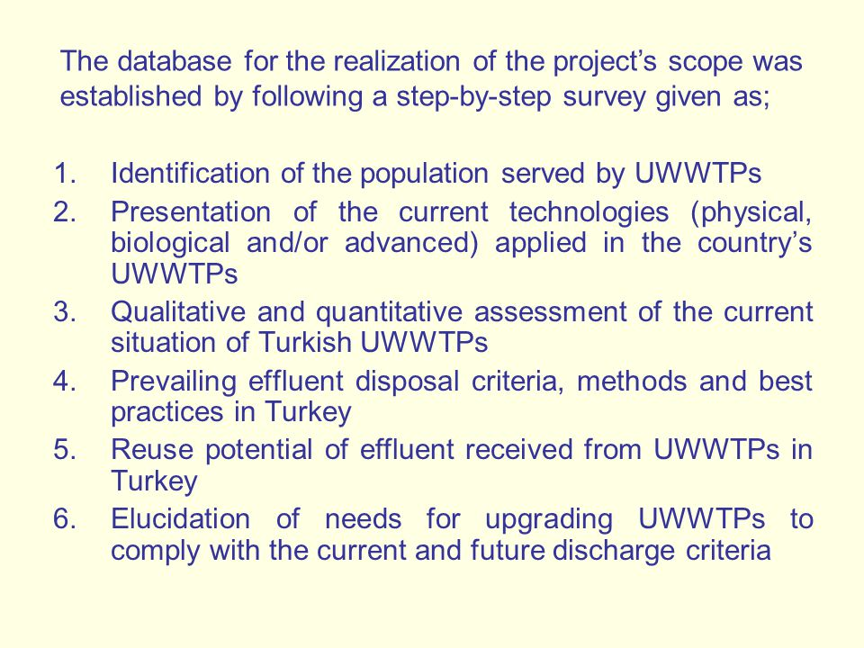 1.Identification of the population served by UWWTPs 2.Presentation of the current technologies (physical, biological and/or advanced) applied in the country's UWWTPs 3.Qualitative and quantitative assessment of the current situation of Turkish UWWTPs 4.Prevailing effluent disposal criteria, methods and best practices in Turkey 5.Reuse potential of effluent received from UWWTPs in Turkey 6.Elucidation of needs for upgrading UWWTPs to comply with the current and future discharge criteria The database for the realization of the project's scope was established by following a step-by-step survey given as;