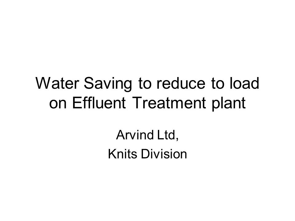 Water Saving to reduce to load on Effluent Treatment plant Arvind Ltd, Knits Division