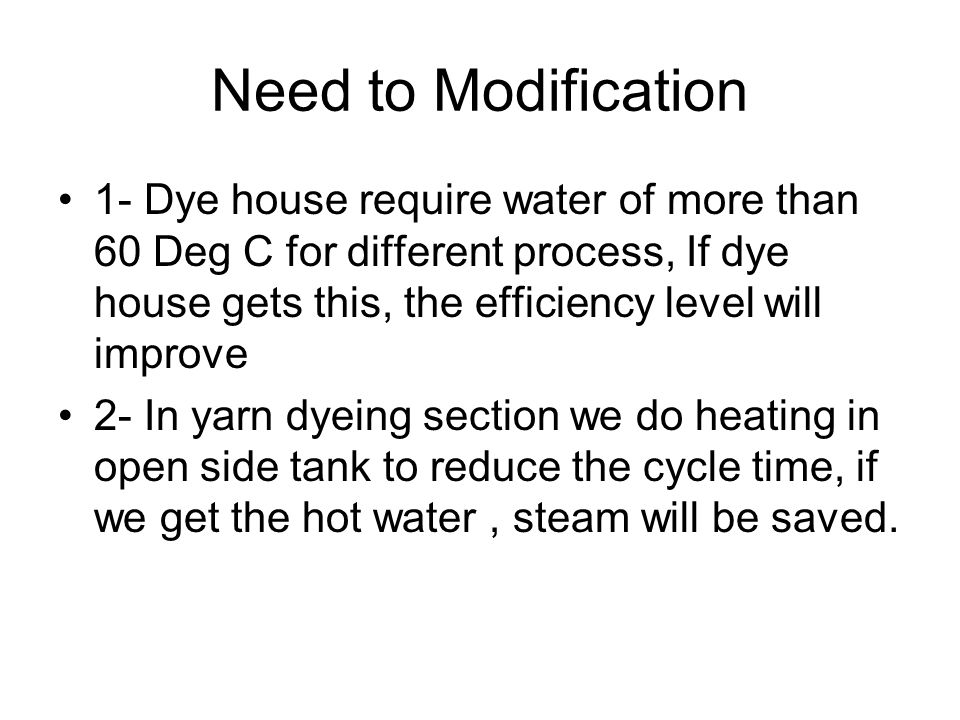Need to Modification 1- Dye house require water of more than 60 Deg C for different process, If dye house gets this, the efficiency level will improve 2- In yarn dyeing section we do heating in open side tank to reduce the cycle time, if we get the hot water, steam will be saved.