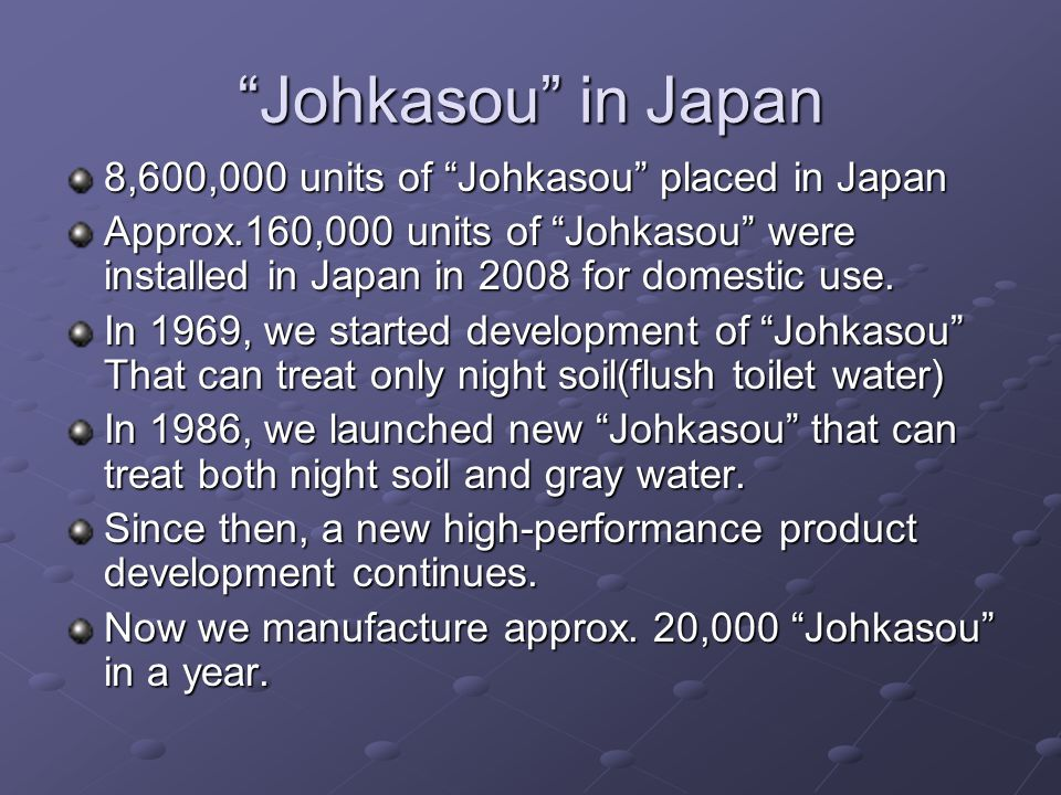 Price concerning Johkasou in Japan Johkasou Catalog Price 6,000 ~ 12,000 dollars Construction Cost Including Johkasou 7,500 ~ 12,500 dollars Maintenance and Operation cost a year 500 ~ 900 dollars
