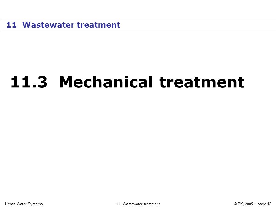 Urban Water Systems11 Wastewater treatment© PK, 2005 – page 12 11.3 Mechanical treatment 11 Wastewater treatment