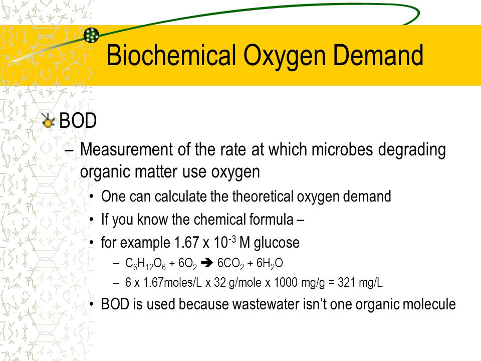 Biochemical Oxygen Demand BOD –Measurement of the rate at which microbes degrading organic matter use oxygen One can calculate the theoretical oxygen